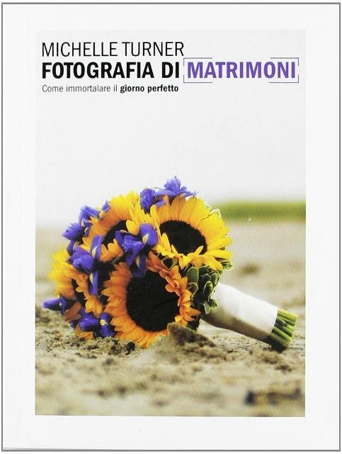 Fotografia di matrimonio: un manuale completo per chi inizia e per chi cerca nuove ispirazioni