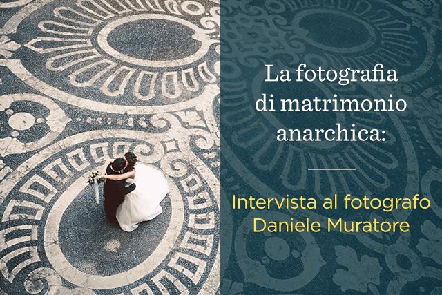 La fotografia di matrimonio anarchica: intervista al fotografo Daniele Muratore